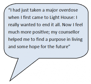 I had just taken a major overdose when I first came to Light House I really wanted to end it all. Now I feel much more positive, my counsellor helped me to find a purpose in living and some hope for the future.